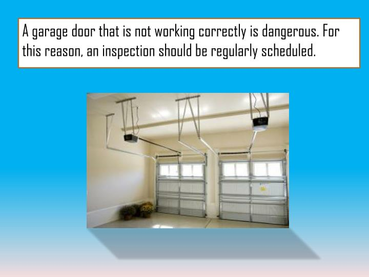 A garage door that is not working correctly is dangerous. For this reason, an inspection should be regularly scheduled.