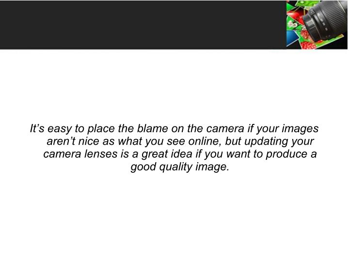It's easy to place the blame on the camera if your images