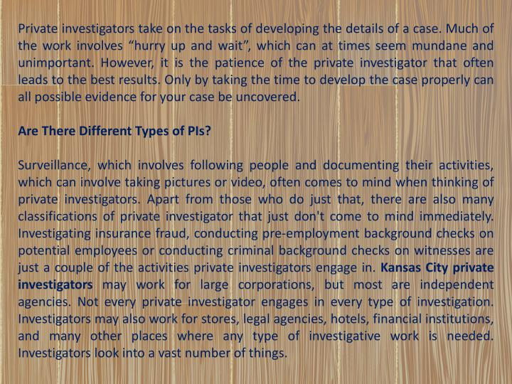 Private investigators take on the tasks of developing the details of a case. Much of the work involv...