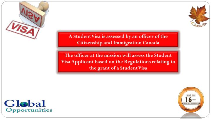 A Student Visa is assessed by an officer of the Citizenship and Immigration Canada