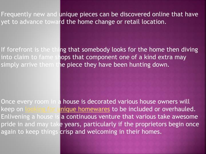Frequently new and unique pieces can be discovered online that have yet to advance toward the home change or retail location.