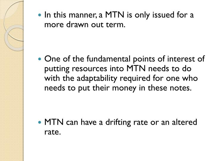In this manner, a MTN is only issued for a more drawn out term