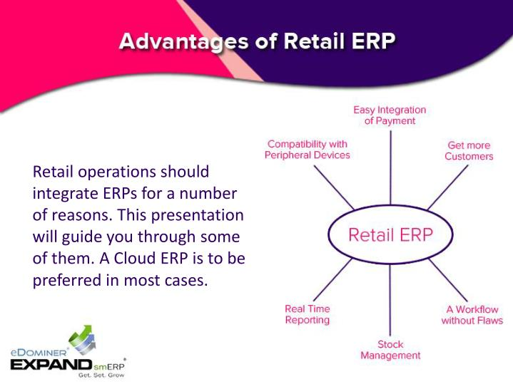 Retail operations should integrate ERPs for a number of reasons. This presentation will guide you through some of them. A Cloud ERP is to be preferred in most cases.