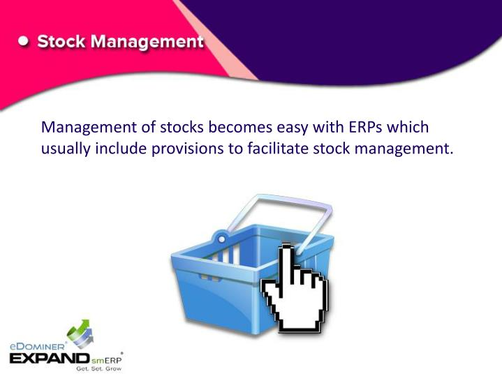 Management of stocks becomes easy with ERPs which usually include provisions to facilitate stock management.