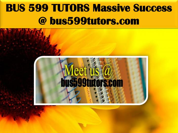 BUS 599 TUTORS Massive Success @ bus599tutors.com
