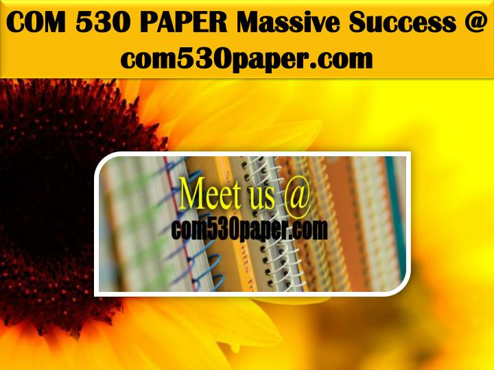 COM 530 PAPER Massive Success @ com530paper.com