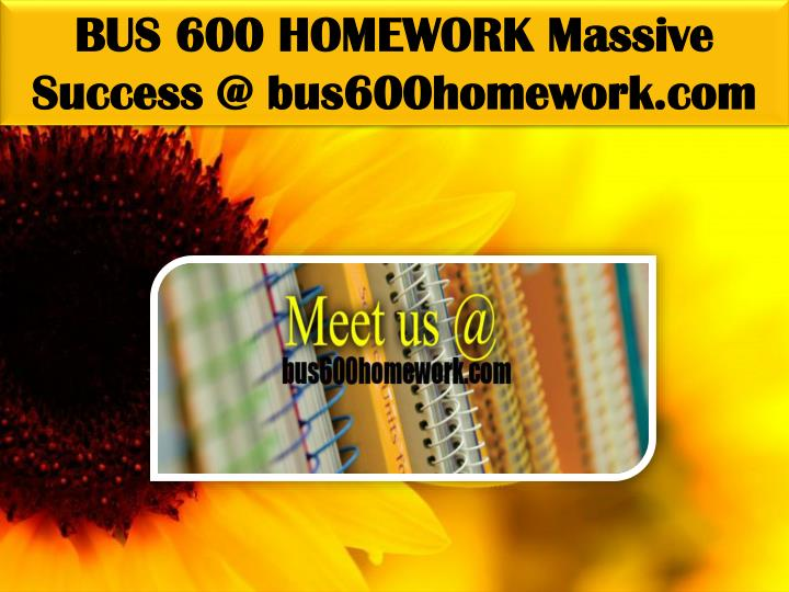 BUS 600 HOMEWORK Massive Success @ bus600homework.com
