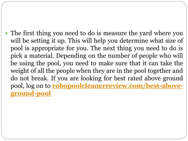 The first thing you need to do is measure the yard where you will be setting it up. This will help you determine what size of pool is appropriate for you. The next thing you need to do is pick a material. Depending on the number of people who will be using the pool, you need to make sure that it can take the weight of all the people when they are in the pool together and do not break