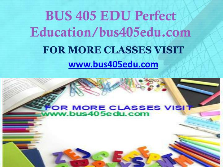 BUS 405 EDU Perfect Education/bus405edu.com