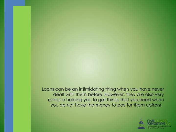 Loans can be an intimidating thing when you have never dealt with them before. However, they are als...