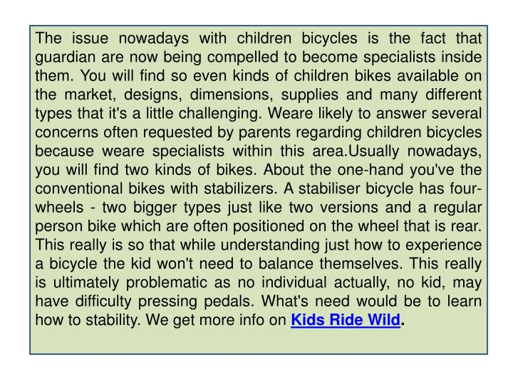 The issue nowadays with children bicycles is the fact that guardian are now being compelled to become specialists inside them. You will find so even kinds of children bikes available on the market, designs, dimensions, supplies and many different types that it's a little challenging.