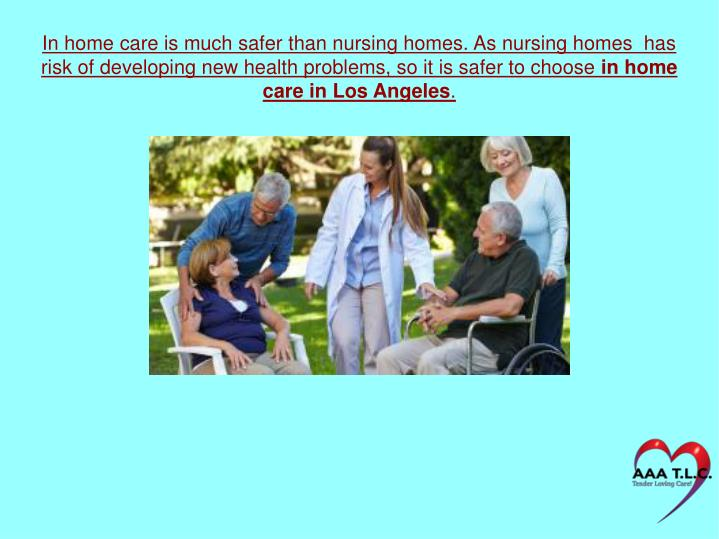 In home care is much safer than nursing homes. As nursing homes  has risk of developing new health p...