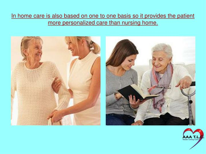 In home care is also based on one to one basis so it provides the patient more personalized care than nursing home.