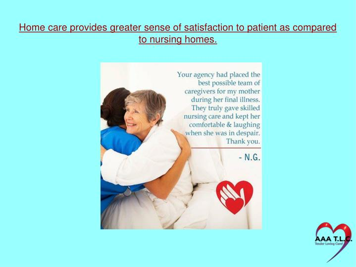 Home care provides greater sense of satisfaction to patient as compared to nursing homes.