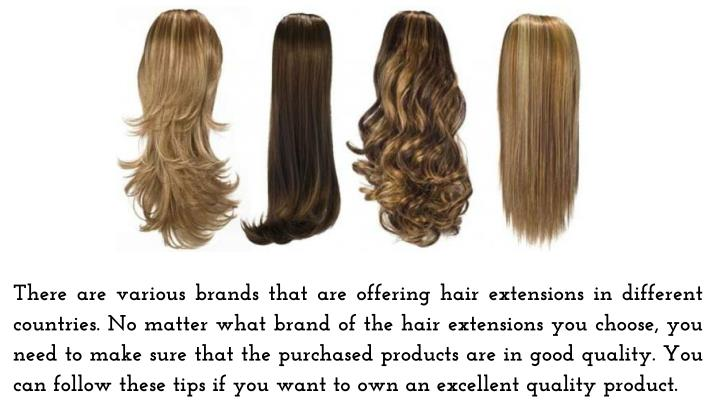 There are various brands that are offering hair extensions in different countries. No matter what brand of the hair extensions you choose, you need to make sure that the purchased products are in good quality. You can follow these tips if you want to own an excellent quality product.