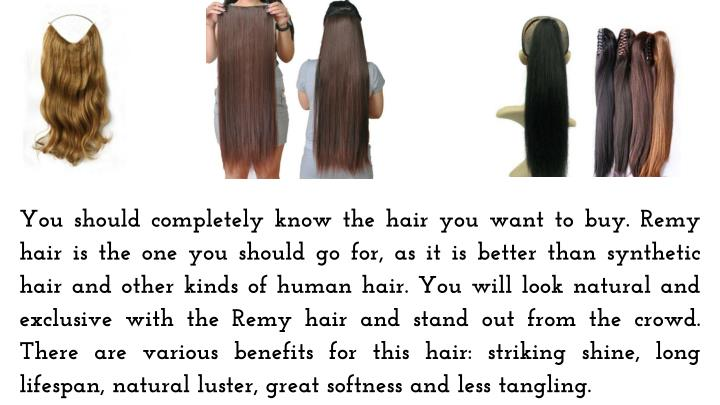 You should completely know the hair you want to buy. Remy hair is the one you should go for, as it is better than synthetic hair and other kinds of human hair. You will look natural and exclusive with the Remy hair and stand out from the crowd. There are various benefits for this hair: striking shine, long lifespan, natural luster, great softness and less tangling.