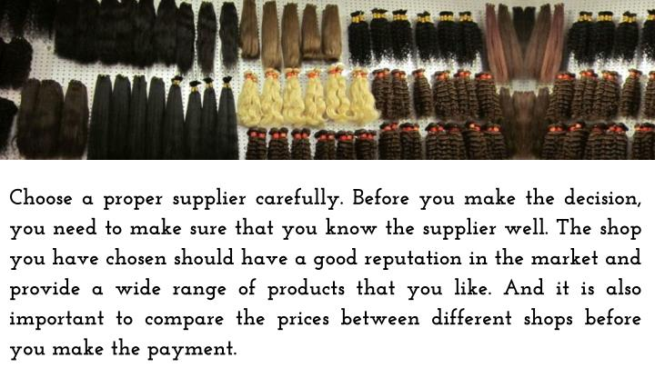 Choose a proper supplier carefully. Before you make the decision, you need to make sure that you know the supplier well. The shop you have chosen should have a good reputation in the market and provide a wide range of products that you like. And it is also important to compare the prices between different shops before you make the payment.