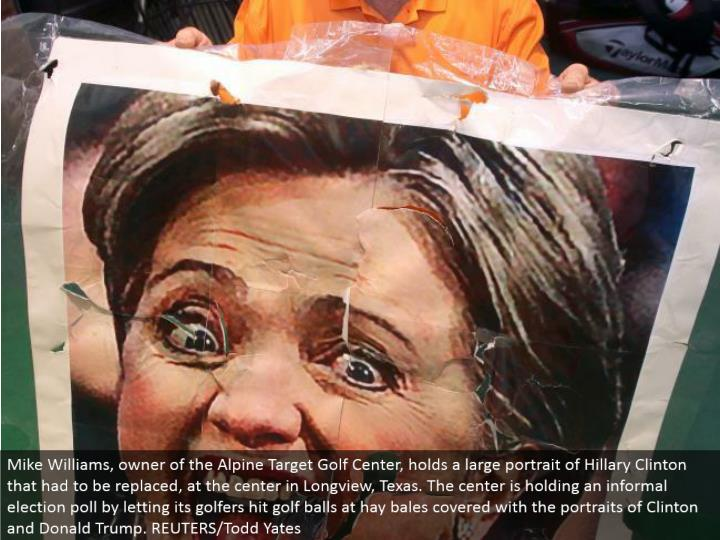 Mike Williams, proprietor of the Alpine Target Golf Center, holds an expansive picture of Hillary Clinton that must be supplanted, at the inside in Longview, Texas. The middle is holding a casual race survey by giving its golfers a chance to hit golf balls at roughage parcels secured with the representations of Clinton and Donald Trump. REUTERS/Todd Yates