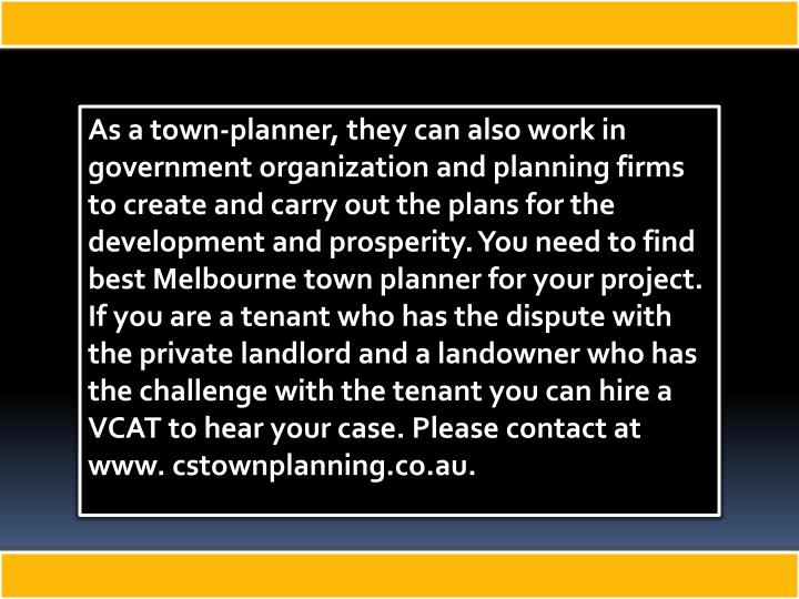 As a town-planner, they can also work in government organization and planning firms to create and carry out the plans for the development and prosperity. You need to find best Melbourne town planner for your project. If you are a tenant who has the dispute with the private landlord and a landowner who has the challenge with the tenant you can hire a VCAT to hear your case. Please contact at www. cstownplanning.co.au.