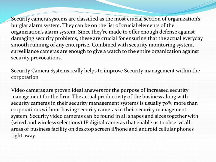 Security camera systems are classified as the most crucial section of organization's burglar alarm system. They can be on the list of crucial elements of the organization's alarm system. Since they're made to offer enough defense against damaging security problems, these are crucial for ensuring that the actual everyday smooth running of any enterprise. Combined with security monitoring system, surveillance cameras are enough to give a watch to the entire organization against security provocations