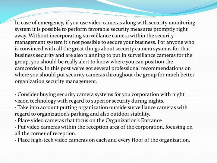 In case of emergency, if you use video cameras along with security monitoring system it is possible to perform favorable security measures promptly right away. Without incorporating surveillance camera within the security management system it's not possible to secure your business. For anyone who is convinced with all the great things about security camera systems for that business security and are also planning to put in surveillance cameras for the group, you should be really alert to know where you can position the camcorders. In this post we've got several professional recommendations on where you should put security cameras throughout the group for much better organization security management.