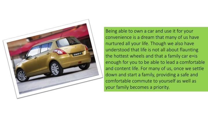 Being able to own a car and use it for your convenience is a dream that many of us have nurtured all your life. Though we also have understood that life is not all about flaunting the hottest wheels and that a family car e=is enough for you to be able to lead a comfortable and content life. For many of us, once we settle down and start a family, providing a safe and comfortable commute to yourself as well as your family becomes a priority.