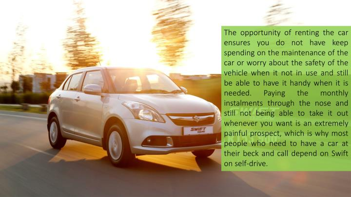 The opportunity of renting the car ensures you do not have keep spending on the maintenance of the car or worry about the safety of the vehicle when it not in use and still be able to have it handy when it is needed. Paying the monthly instalments through the nose and still not being able to take it out whenever you want is an extremely painful prospect, which is why most people who need to have a car at their beck and call depend on Swift on self-drive.