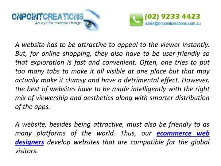 A website has to be attractive to appeal to the viewer instantly. But, for online shopping, they also have to be user-friendly so that exploration is fast and convenient. Often, one tries to put too many tabs to make it all visible at one place but that may actually make it clumsy and have a detrimental effect. However, the best of websites have to be made intelligently with the right mix of viewership and aesthetics along with smarter distribution of the apps.