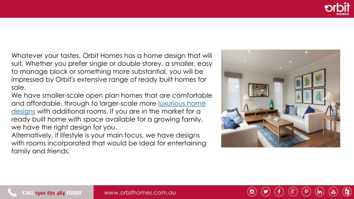 Whatever your tastes, Orbit Homes has a home design that will suit. Whether you prefer single or double storey, a smaller, easy to manage block or something more substantial, you will be impressed by Orbit's extensive range of ready built homes for sale.