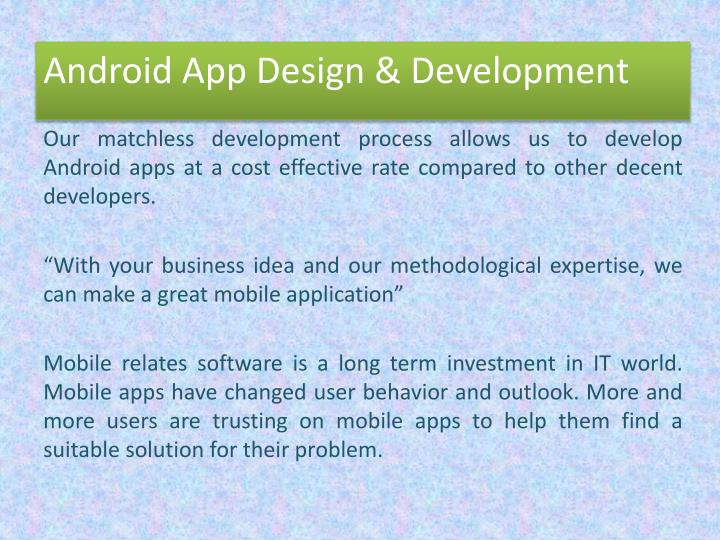 Our matchless development process allows us to develop Android apps at a cost effective rate compared to other decent developers.