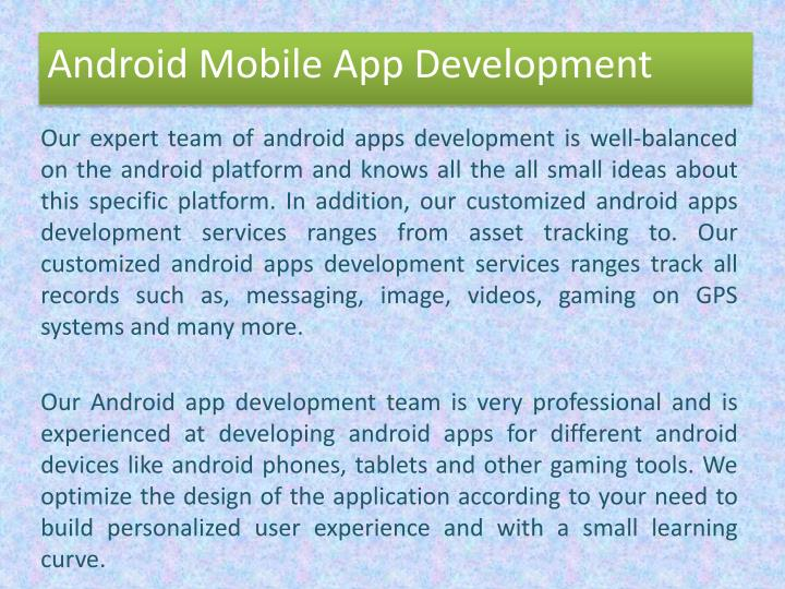 Our expert team of android apps development is well-balanced on the android platform and knows all the all small ideas about this specific platform. In addition, our customized android apps development services ranges from asset tracking to. Our customized android apps development services ranges track all records such as, messaging, image, videos, gaming on GPS systems and many more.