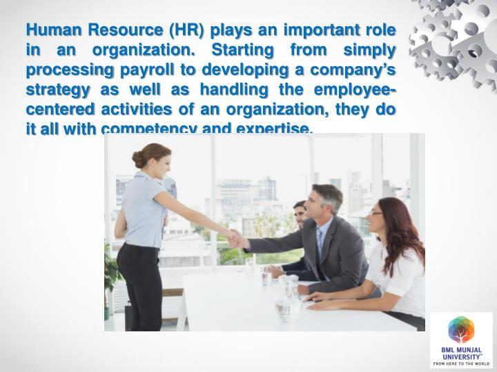 Human Resource (HR) plays an important role in an organization. Starting from simply processing payroll to developing a company's strategy as well as handling the employee-centered activities of an organization, they do it all with competency and expertise.
