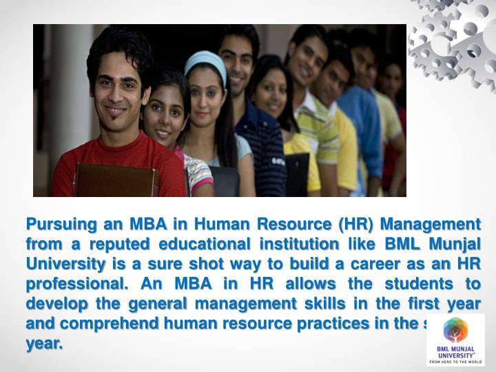 Pursuing an MBA in Human Resource (HR) Management from a reputed educational institution like BML Munjal University is a sure shot way to build a career as an HR professional. An MBA in HR allows the students to develop the general management skills in the first year and comprehend human resource practices in the second year.