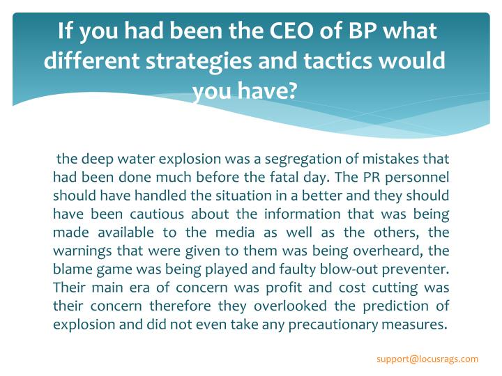 If you had been the CEO of BP what different strategies and tactics would you have?