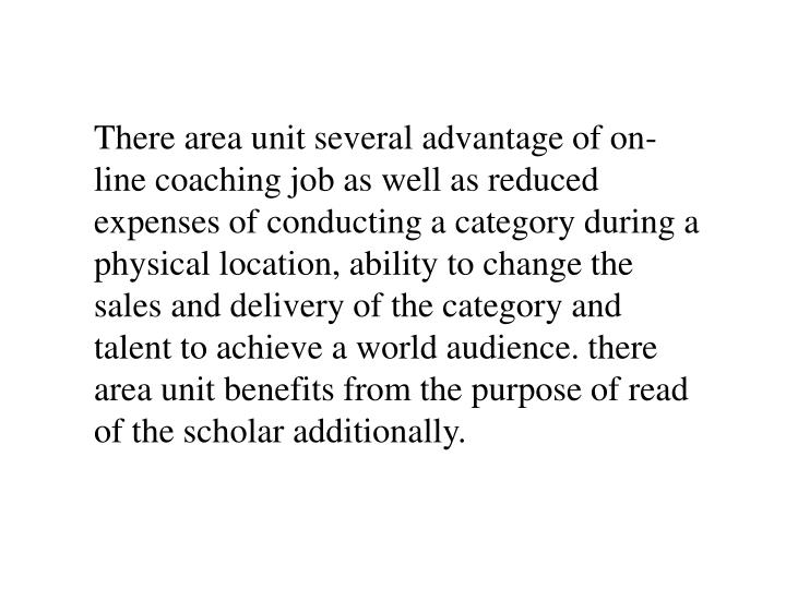 There area unit several advantage of on-line coaching job as well as reduced expenses of conducting ...