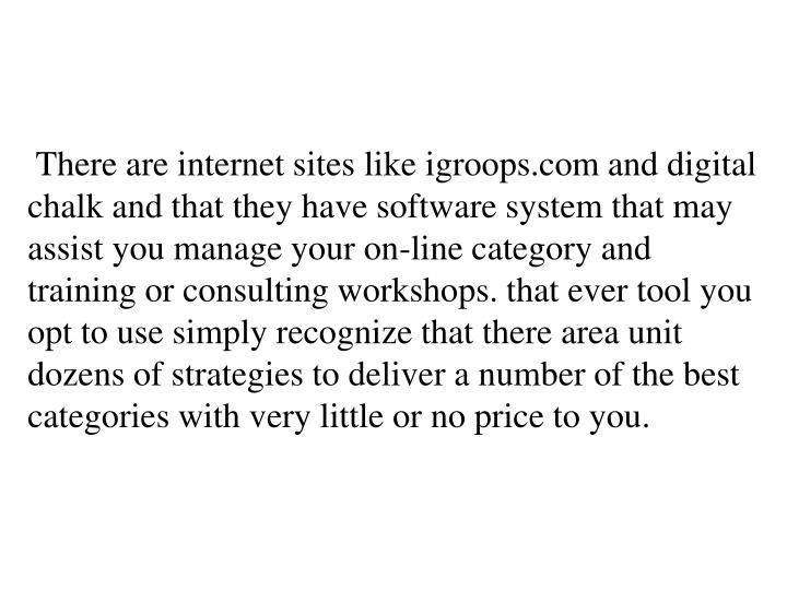 There are internet sites like igroops.com and digital chalk and that they have software system that may assist you manage your on-line category and training or consulting workshops. that ever tool you opt to use simply recognize that there area unit dozens of strategies to deliver a number of the best categories with very little or no price to you.