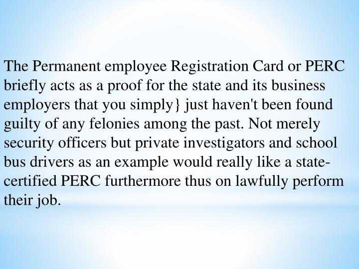 The Permanent employee Registration Card or PERC briefly acts as a proof for the state and its business employers that you simply} just haven't been found guilty of any felonies among the past. Not merely security officers but private investigators and school bus drivers as an example would really like a state-certified PERC furthermore thus on lawfully perform their job.