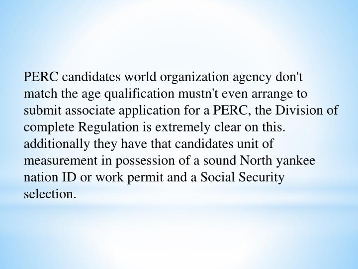 PERC candidates world organization agency don't match the age qualification mustn't even arrange to submit associate application for a PERC, the Division of complete Regulation is extremely clear on this. additionally they have that candidates unit of measurement in possession of a sound North