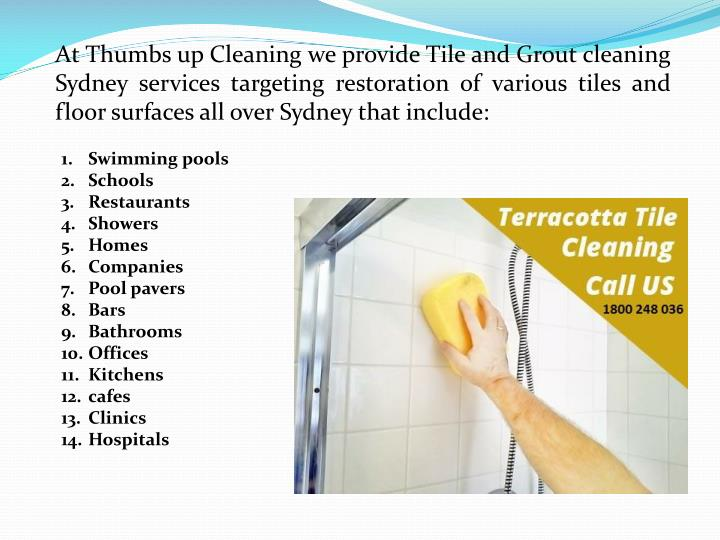 At Thumbs up Cleaning we provide Tile and Grout cleaning Sydney services targeting restoration of various tiles and floor surfaces all over Sydney that include: