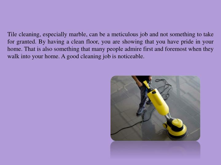 Tile cleaning, especially marble, can be a meticulous job and not something to take for granted. By having a clean floor, you are showing that you have pride in your home. That is also something that many people admire first and foremost when they walk into your home. A good cleaning job is noticeable.