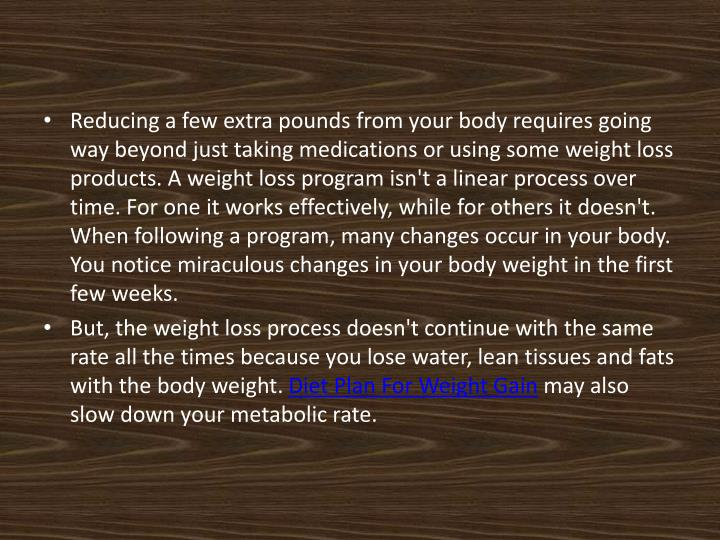 Reducing a few extra pounds from your body requires going way beyond just taking medications or using some weight loss products. A weight loss program isn't a linear process over time. For one it works effectively, while for others it doesn't. When following a program, many changes occur in your body. You notice miraculous changes in your body weight in the first few weeks.