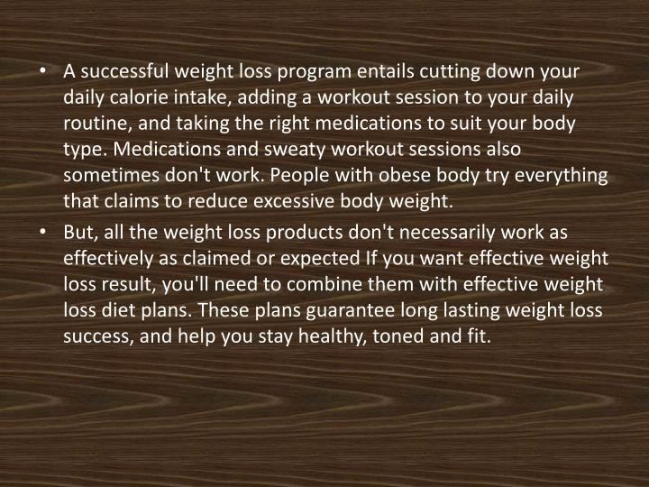 A successful weight loss program entails cutting down your daily calorie intake, adding a workout session to your daily routine, and taking the right medications to suit your body type. Medications and sweaty workout sessions also sometimes don't work. People with obese body try everything that claims to reduce excessive body weight.