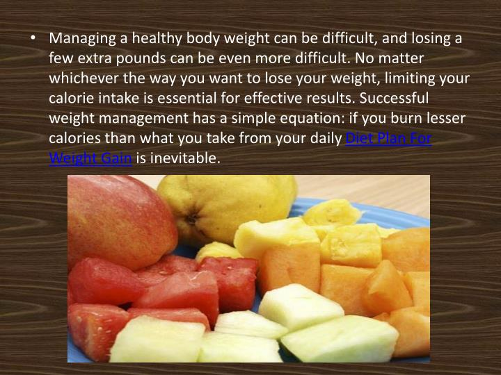 Managing a healthy body weight can be difficult, and losing a few extra pounds can be even more difficult. No matter whichever the way you want to lose your weight, limiting your calorie intake is essential for effective results. Successful weight management has a simple equation: if you burn lesser calories than what you take from your daily