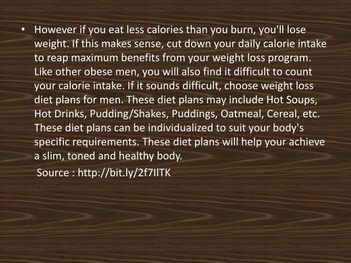 However if you eat less calories than you burn, you'll lose weight. If this makes sense, cut down your daily calorie intake to reap maximum benefits from your weight loss program. Like other obese men, you will also find it difficult to count your calorie intake. If it sounds difficult, choose weight loss diet plans for men. These diet plans may include Hot Soups, Hot Drinks, Pudding/Shakes, Puddings, Oatmeal, Cereal, etc. These diet plans can be individualized to suit your body's specific requirements. These diet plans will help your achieve a slim, toned and healthy body