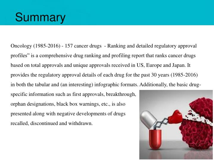 """Oncology (1985-2016) - 157 cancer drugs - Ranking and detailed regulatory approval profiles"""" is a comprehensive drug ranking and profiling report that ranks cancer drugs based on total approvals and unique approvals received in US, Europe and Japan. It provides the regulatory approval details of each drug for the past 30 years (1985-2016) in both the tabular and (an interesting) infographic formats. Additionally, the basic drug-specific information such as first approvals, breakthrough,"""