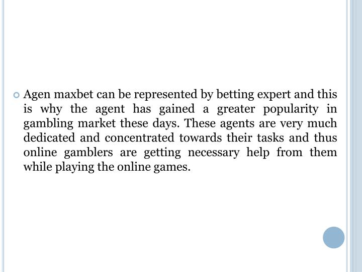 Agen maxbet can be represented by betting expert and this is why the agent has gained a greater popularity in gambling market these days. These agents are very much dedicated and concentrated towards their tasks and thus online gamblers are getting necessary help from them while playing the online games