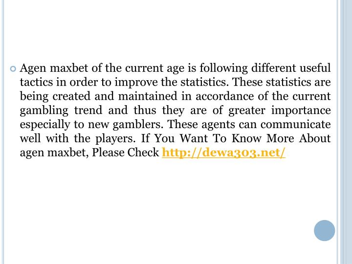 Agen maxbet of the current age is following different useful tactics in order to improve the statistics. These statistics are being created and maintained in accordance of the current gambling trend and thus they are of greater importance especially to new gamblers. These agents can communicate well with the players