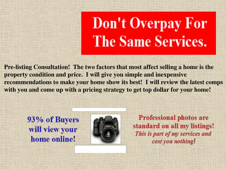 Pre-listing Consultation! The two factors that most affect selling a home is the property condition and price. I will give you simple and inexpensive recommendations to make your home show its best! I will review the latest comps with you and come up with a pricing strategyto get top dollar for your home!