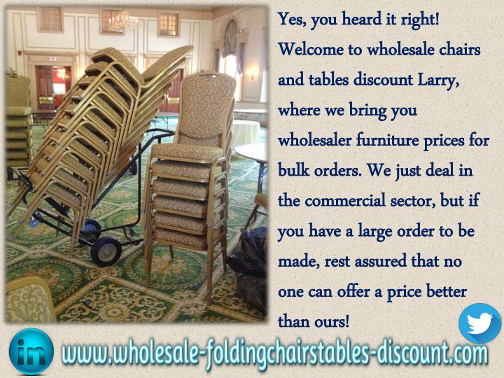 Yes, you heard it right! Welcome to wholesale chairs and tables discount Larry, where we bring you wholesaler furniture prices for bulk orders. We just deal in the commercial sector, but if you have a large order to be made, rest assured that no one can offer a price better than ours!
