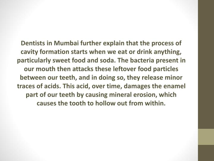 Dentists in Mumbai further explain that the process of cavity formation starts when we eat or drink anything, particularly sweet food and soda. The bacteria present in our mouth then attacks these leftover food particles between our teeth, and in doing so, they release minor traces of acids. This acid, over time, damages the enamel part of our teeth by causing mineral erosion, which causes the tooth to hollow out from within.